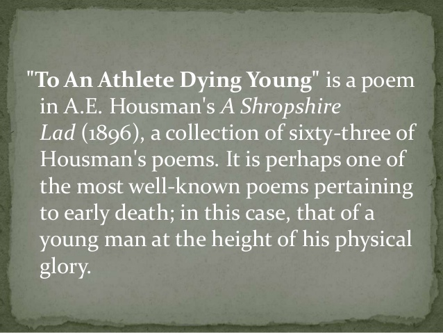 to an athlete dying young and To an athlete dying young is a poem in ae housman's a shropshire lad (1896) it is perhaps one of the most well-known poems pertaining to early death in t.
