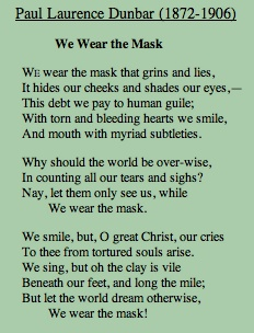 essay about we wear the mask We wear the mask the above poem appeared in dunbar's first professionally published volume, lyrics of lowly life , in 1896 by dodd, mead, and company it also appeared in the volume majors and minors from the previous year.