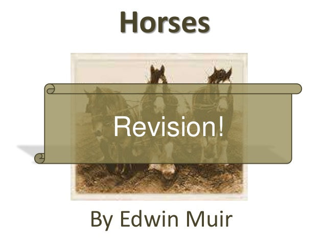 horses poem edwin muir essay Essay the horses is a poem by edwin muir it tells the story of a world ravaged by nuclear war, where the few survivors live hopelessly in a desolate reality their outlook is changed by the arrival of the horses, a relic of the past which lets them rediscover humanity's bond with nature.