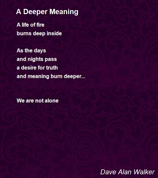 Deep Meaning Poems Poetry (derived from the greek poiesis, making) is a form of literature that uses aesthetic and often rhythmic qualities of language—such as phonaesthetics, sound symbolism. deep meaning poems