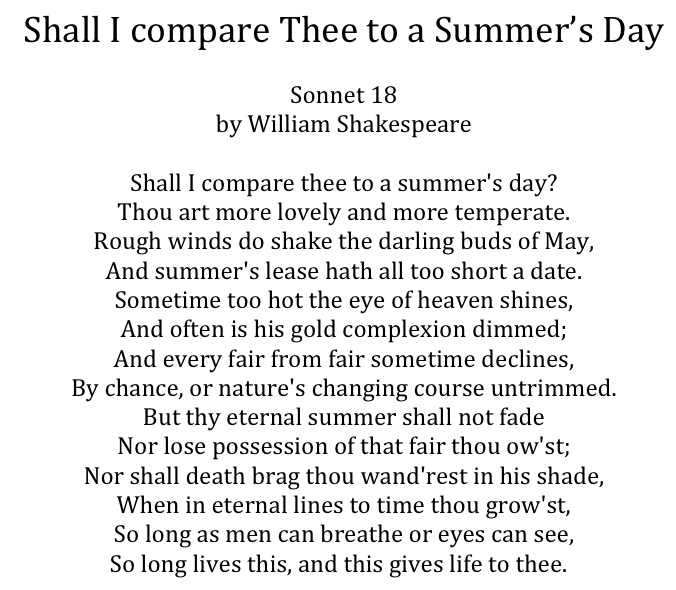sonnet 18 a love poem Thou art more lovely and more temperate you are more beautiful and gentle rough winds do shake the darling buds of may even death will not be able to claim you, when in eternal lines to time thou growest when in my eternal poetry you will grow so long as men can breathe or eyes can see.
