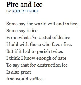 analysis essay on fire and ice poem The poem ends by showing that both ice and fire destructs fire and ice are expression of authority anxiety to get identity (o' brien 29) the poem displays two darkest traits of humanity that is the capacity of hate as ice and capacity to be consumed by desire or lust as the fire (little 175.