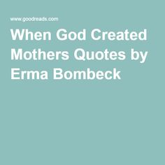 "erma bombeck mother essay Erma bombeck wrote this essay entitled, when god created women ""by the time the lord made mothers, he was into his sixth day of working overtime."