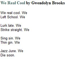 review gwendolyn brooks poem we real Students will learn about the impact of enjambment in gwendolyn brooks' short but far-reaching poem we real cool one element of this lesson plan perhaps to her dismay as a voluminous, pulitzer prize-winning poet and former consultant in poetry to the library of congress, gwendolyn brooks.